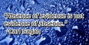 """Absence of evidence is not evidence of absence"" Carl Sagan"