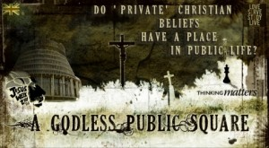 A Godless Public Square: Do 'Private' Christian Beliefs Have a Place in Public Life?